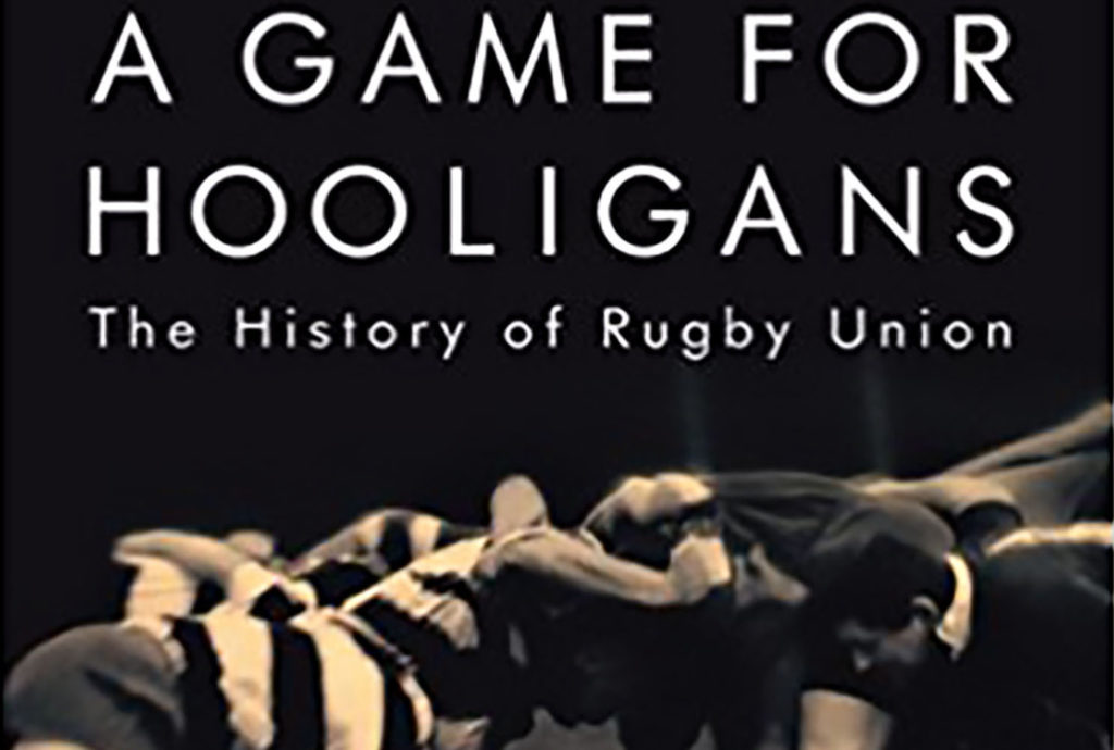 Huw Richards: A GAME FOR HOOLIGANS The History of Rugby Union